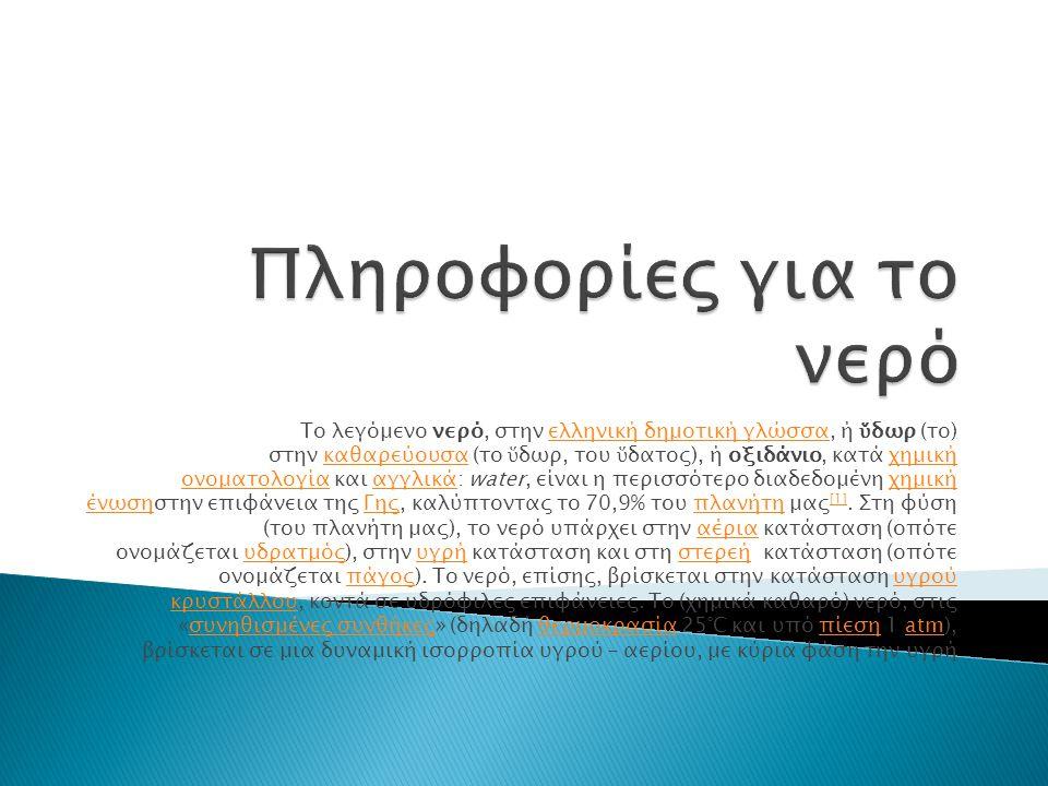 Το λεγόμενο νερό, στην ελληνική δημοτική γλώσσα, ή ὕ δωρ (το) στην καθαρεύουσα (το ὕ δωρ, του ὕ δατος), ή οξιδάνιο, κατά χημική ονοματολογία και αγγλι
