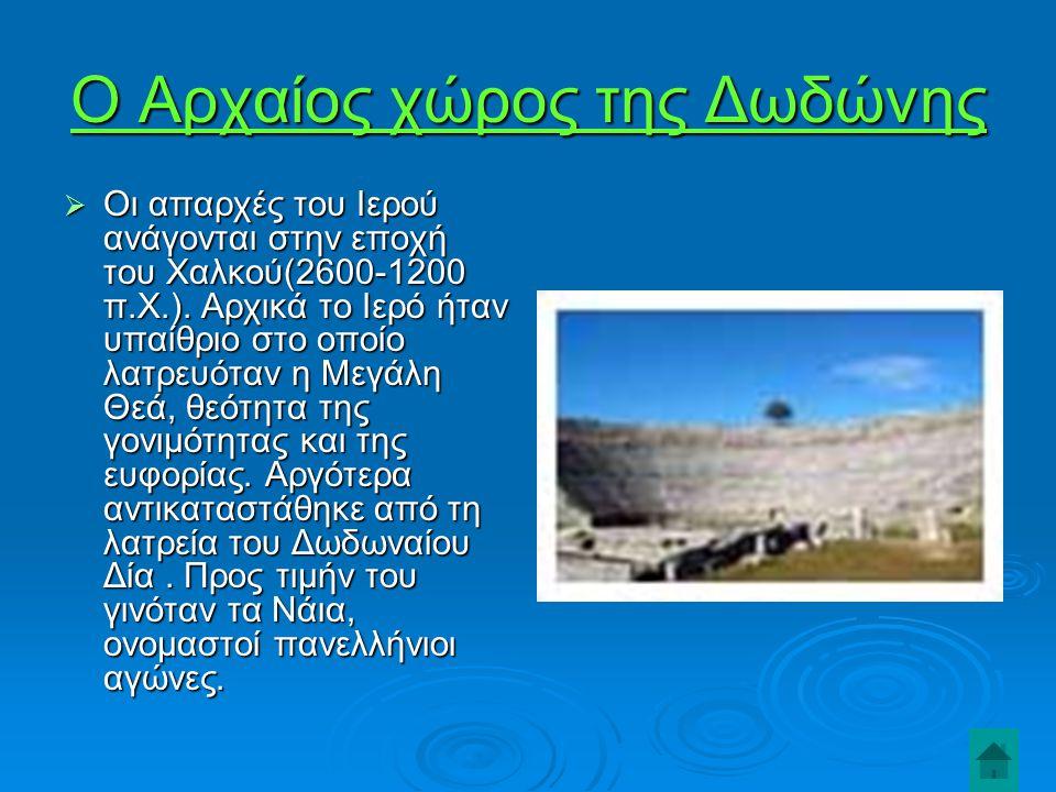 Ο Αρχαίος χώρος της Δωδώνης  Οι απαρχές του Ιερού ανάγονται στην εποχή του Χαλκού(2600-1200 π.Χ.).