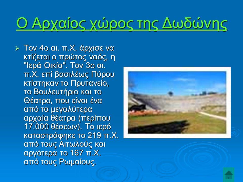 Ο Αρχαίος χώρος της Δωδώνης  Τον 4ο αι.π.Χ. άρχισε να κτίζεται ο πρώτος ναός, η Ιερά Οικία .