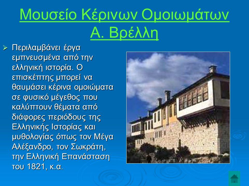 Μουσείο Κέρινων Ομοιωμάτων Α.Βρέλλη  Περιλαμβάνει έργα εμπνευσμένα από την ελληνική ιστορία.