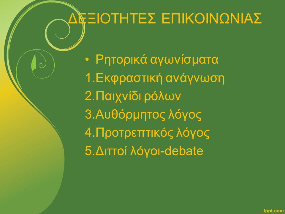 ΔΕΞΙΟΤΗΤΕΣ ΕΠΙΚΟΙΝΩΝΙΑΣ Ρητορικά αγωνίσματα 1.Εκφραστική ανάγνωση 2.Παιχνίδι ρόλων 3.Αυθόρμητος λόγος 4.Προτρεπτικός λόγος 5.Διττοί λόγοι-debate