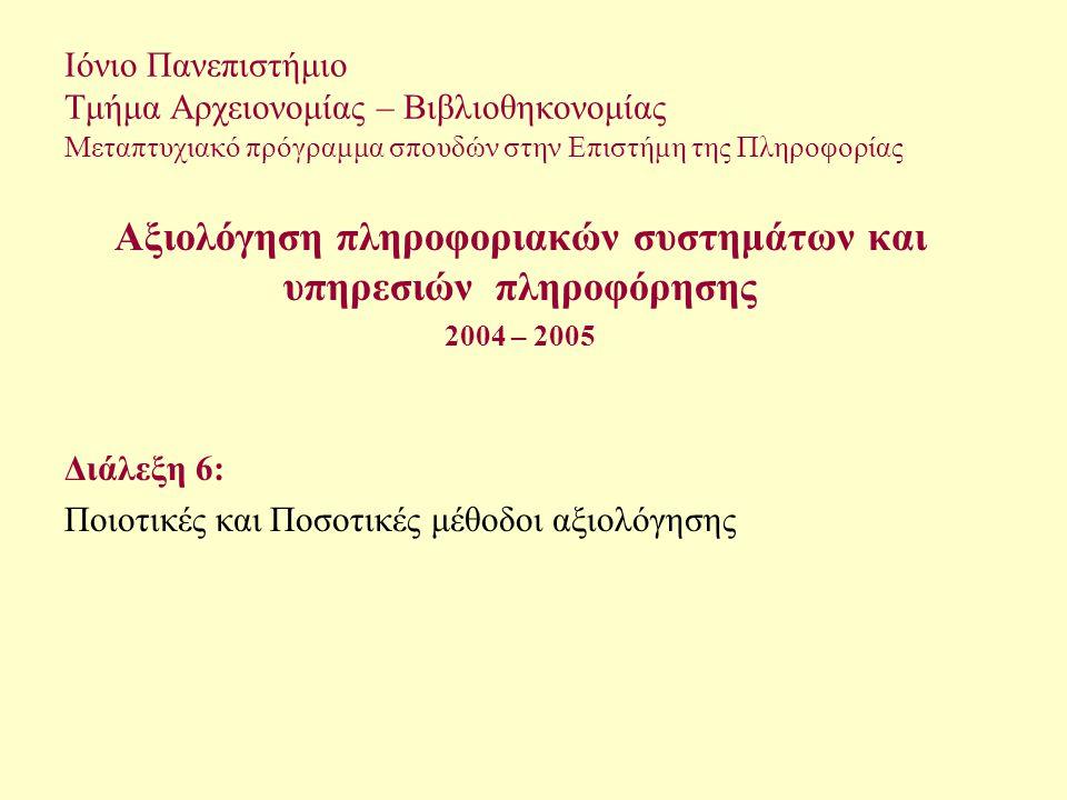 Ιόνιο Πανεπιστήμιο Τμήμα Αρχειονομίας – Βιβλιοθηκονομίας Μεταπτυχιακό πρόγραμμα σπουδών στην Επιστήμη της Πληροφορίας Αξιολόγηση πληροφοριακών συστημάτων και υπηρεσιών πληροφόρησης 2004 – 2005 Διάλεξη 6: Ποιοτικές και Ποσοτικές μέθοδοι αξιολόγησης