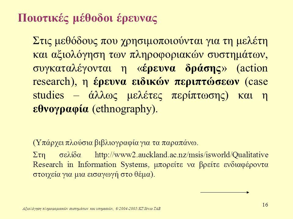 Αξιολόγηση πληροφοριακών συστημάτων και υπηρεσιών, 6/2004-2005/ΚΤ/Ιόνιο ΤΑΒ 16 Ποιοτικές μέθοδοι έρευνας Στις μεθόδους που χρησιμοποιούνται για τη μελέτη και αξιολόγηση των πληροφοριακών συστημάτων, συγκαταλέγονται η «έρευνα δράσης» (action research), η έρευνα ειδικών περιπτώσεων (case studies – άλλως μελέτες περίπτωσης) και η εθνογραφία (ethnography).