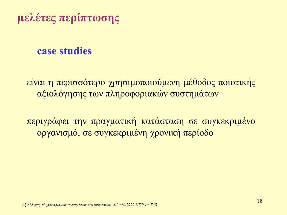 Αξιολόγηση πληροφοριακών συστημάτων και υπηρεσιών, 6/2004-2005/ΚΤ/Ιόνιο ΤΑΒ 18 μελέτες περίπτωσης case studies είναι η περισσότερο χρησιμοποιούμενη μέθοδος ποιοτικής αξιολόγησης των πληροφοριακών συστημάτων περιγράφει την πραγματική κατάσταση σε συγκεκριμένο οργανισμό, σε συγκεκριμένη χρονική περίοδο
