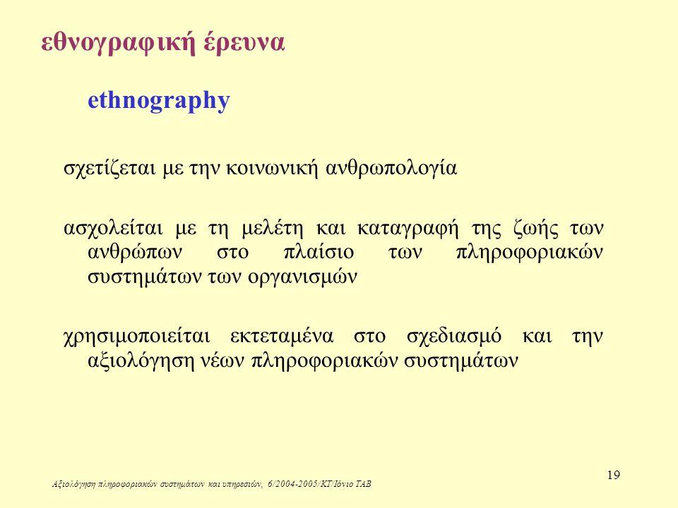 Αξιολόγηση πληροφοριακών συστημάτων και υπηρεσιών, 6/2004-2005/ΚΤ/Ιόνιο ΤΑΒ 19 εθνογραφική έρευνα ethnography σχετίζεται με την κοινωνική ανθρωπολογία ασχολείται με τη μελέτη και καταγραφή της ζωής των ανθρώπων στο πλαίσιο των πληροφοριακών συστημάτων των οργανισμών χρησιμοποιείται εκτεταμένα στο σχεδιασμό και την αξιολόγηση νέων πληροφοριακών συστημάτων