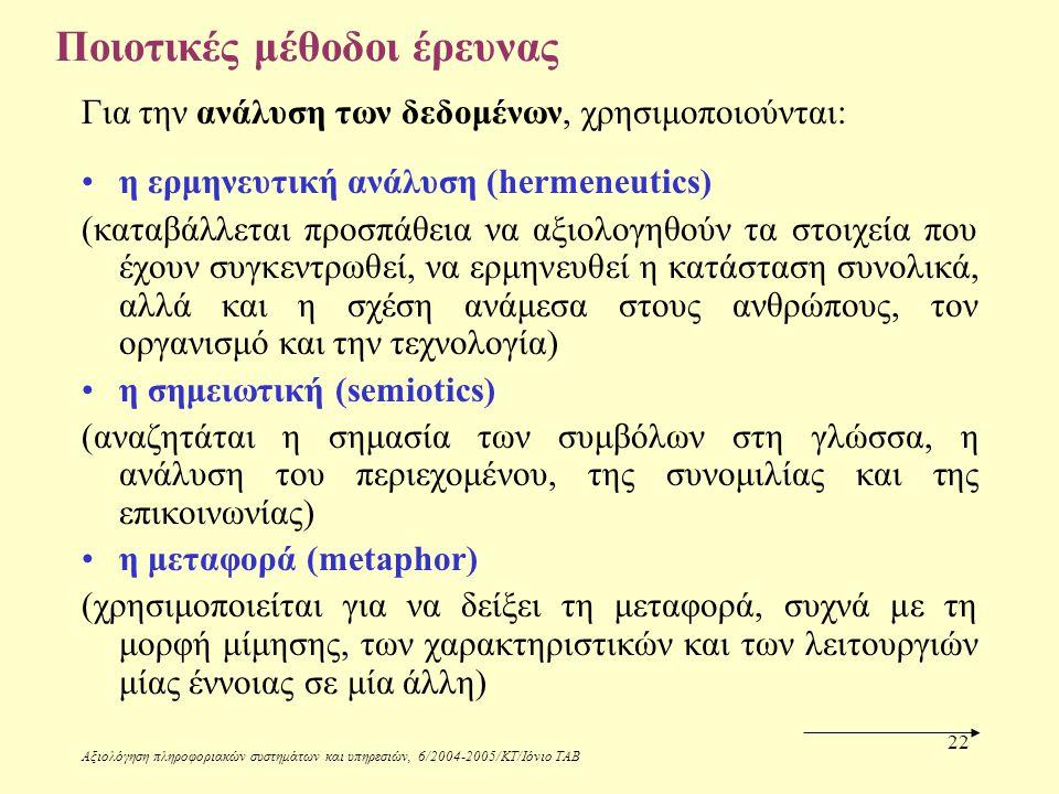 Αξιολόγηση πληροφοριακών συστημάτων και υπηρεσιών, 6/2004-2005/ΚΤ/Ιόνιο ΤΑΒ 22 Ποιοτικές μέθοδοι έρευνας Για την ανάλυση των δεδομένων, χρησιμοποιούνται: η ερμηνευτική ανάλυση (hermeneutics) (καταβάλλεται προσπάθεια να αξιολογηθούν τα στοιχεία που έχουν συγκεντρωθεί, να ερμηνευθεί η κατάσταση συνολικά, αλλά και η σχέση ανάμεσα στους ανθρώπους, τον οργανισμό και την τεχνολογία) η σημειωτική (semiotics) (αναζητάται η σημασία των συμβόλων στη γλώσσα, η ανάλυση του περιεχομένου, της συνομιλίας και της επικοινωνίας) η μεταφορά (metaphor) (χρησιμοποιείται για να δείξει τη μεταφορά, συχνά με τη μορφή μίμησης, των χαρακτηριστικών και των λειτουργιών μίας έννοιας σε μία άλλη)