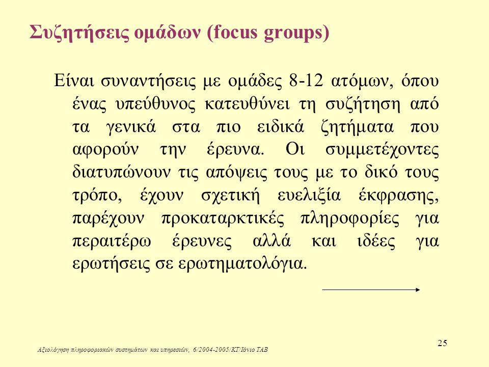Αξιολόγηση πληροφοριακών συστημάτων και υπηρεσιών, 6/2004-2005/ΚΤ/Ιόνιο ΤΑΒ 25 Συζητήσεις ομάδων (focus groups) Είναι συναντήσεις με ομάδες 8-12 ατόμων, όπου ένας υπεύθυνος κατευθύνει τη συζήτηση από τα γενικά στα πιο ειδικά ζητήματα που αφορούν την έρευνα.