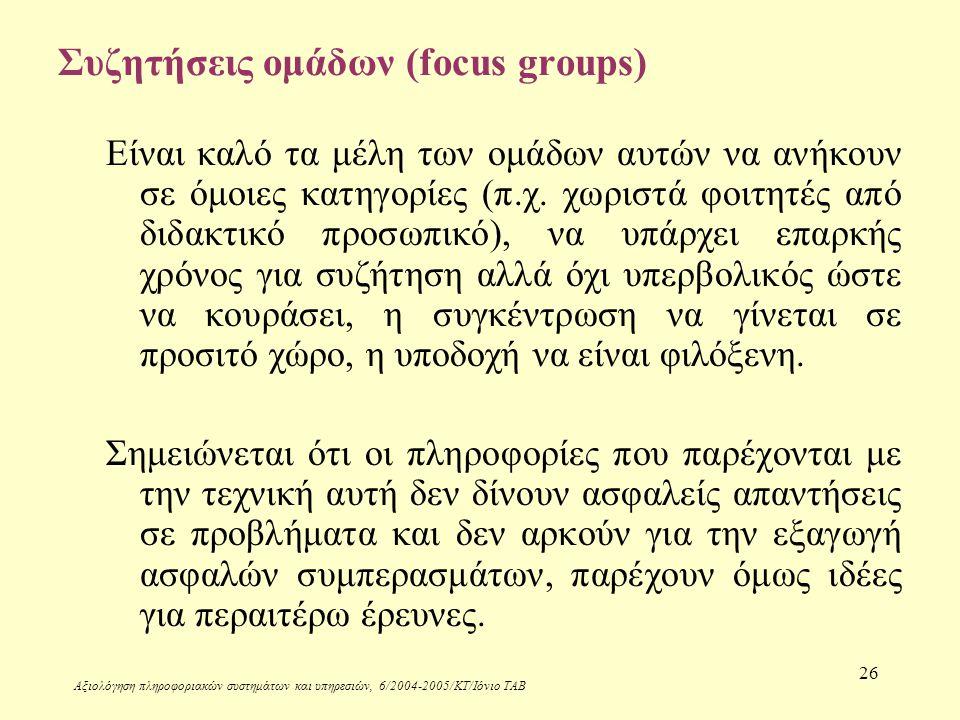 Αξιολόγηση πληροφοριακών συστημάτων και υπηρεσιών, 6/2004-2005/ΚΤ/Ιόνιο ΤΑΒ 26 Συζητήσεις ομάδων (focus groups) Είναι καλό τα μέλη των ομάδων αυτών να ανήκουν σε όμοιες κατηγορίες (π.χ.