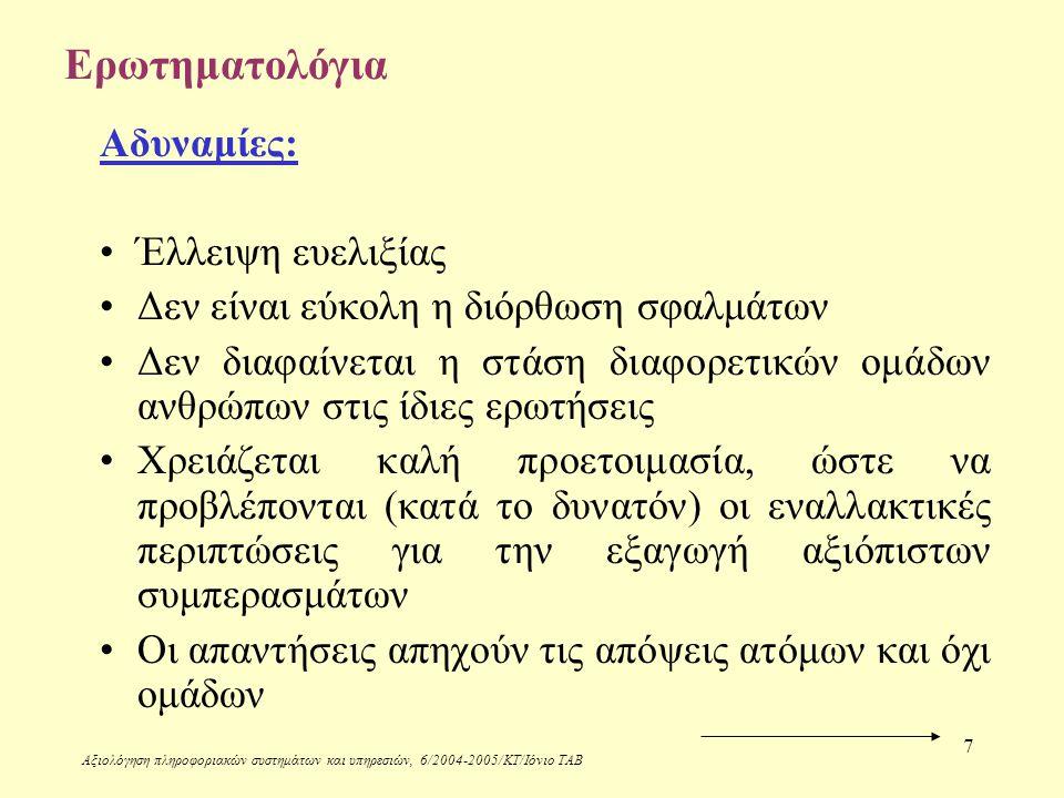 Αξιολόγηση πληροφοριακών συστημάτων και υπηρεσιών, 6/2004-2005/ΚΤ/Ιόνιο ΤΑΒ 7 Ερωτηματολόγια Αδυναμίες: Έλλειψη ευελιξίας Δεν είναι εύκολη η διόρθωση σφαλμάτων Δεν διαφαίνεται η στάση διαφορετικών ομάδων ανθρώπων στις ίδιες ερωτήσεις Χρειάζεται καλή προετοιμασία, ώστε να προβλέπονται (κατά το δυνατόν) οι εναλλακτικές περιπτώσεις για την εξαγωγή αξιόπιστων συμπερασμάτων Οι απαντήσεις απηχούν τις απόψεις ατόμων και όχι ομάδων