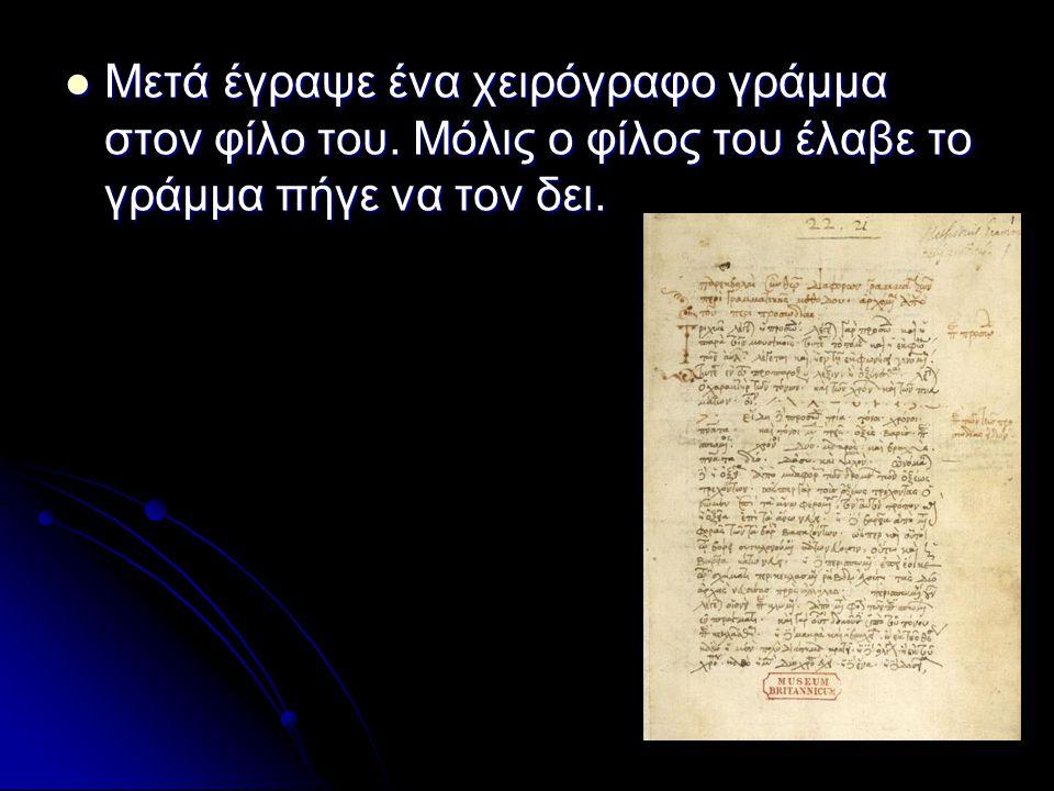 Μετά έγραψε ένα χειρόγραφο γράμμα στον φίλο του.Μόλις ο φίλος του έλαβε το γράμμα πήγε να τον δει.