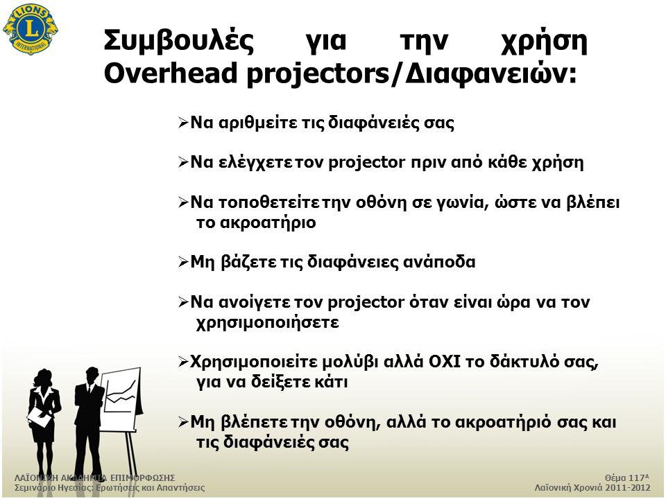 ΛΑΪΟΝΙΚΗ ΑΚΑΔΗΜΙΑ ΕΠΙΜΟΡΦΩΣΗΣ Θέμα 117 Α Σεμινάριο Ηγεσίας: Ερωτήσεις και Απαντήσεις Λαϊονική Χρονιά 2011-2012 Συμβουλές για την χρήση Overhead projectors/Διαφανειών:  Να αριθμείτε τις διαφάνειές σας  Να ελέγχετε τον projector πριν από κάθε χρήση  Να τοποθετείτε την οθόνη σε γωνία, ώστε να βλέπει το ακροατήριο  Μη βάζετε τις διαφάνειες ανάποδα  Να ανοίγετε τον projector όταν είναι ώρα να τον χρησιμοποιήσετε  Χρησιμοποιείτε μολύβι αλλά ΟΧΙ το δάκτυλό σας, για να δείξετε κάτι  Μη βλέπετε την οθόνη, αλλά το ακροατήριό σας και τις διαφάνειές σας