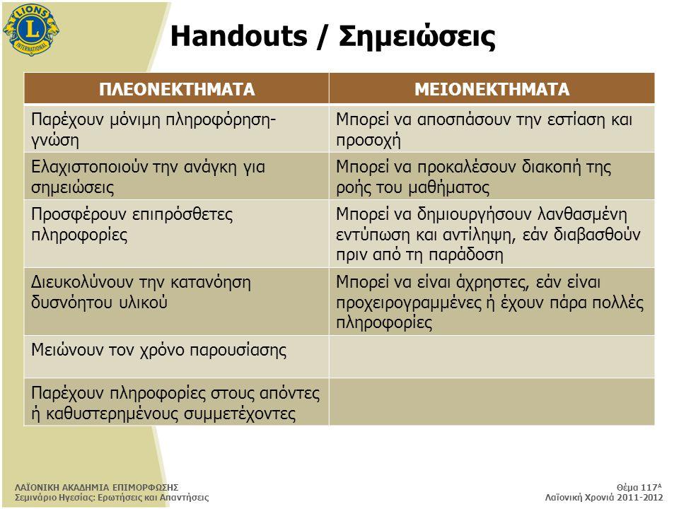 Handouts / Σημειώσεις ΠΛΕΟΝΕΚΤΗΜΑΤΑΜΕΙΟΝΕΚΤΗΜΑΤΑ Παρέχουν μόνιμη πληροφόρηση- γνώση Μπορεί να αποσπάσουν την εστίαση και προσοχή Ελαχιστοποιούν την ανάγκη για σημειώσεις Μπορεί να προκαλέσουν διακοπή της ροής του μαθήματος Προσφέρουν επιπρόσθετες πληροφορίες Μπορεί να δημιουργήσουν λανθασμένη εντύπωση και αντίληψη, εάν διαβασθούν πριν από τη παράδοση Διευκολύνουν την κατανόηση δυσνόητου υλικού Μπορεί να είναι άχρηστες, εάν είναι προχειρογραμμένες ή έχουν πάρα πολλές πληροφορίες Μειώνουν τον χρόνο παρουσίασης Παρέχουν πληροφορίες στους απόντες ή καθυστερημένους συμμετέχοντες