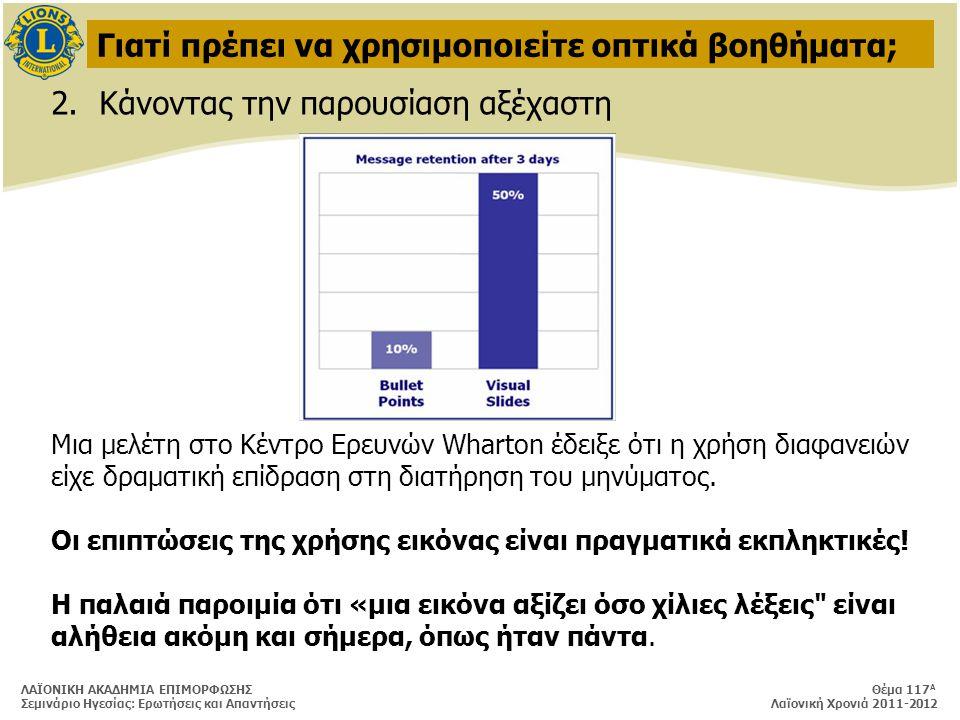 ΛΑΪΟΝΙΚΗ ΑΚΑΔΗΜΙΑ ΕΠΙΜΟΡΦΩΣΗΣ Θέμα 117 Α Σεμινάριο Ηγεσίας: Ερωτήσεις και Απαντήσεις Λαϊονική Χρονιά 2011-2012 Γιατί πρέπει να χρησιμοποιείτε οπτικά βοηθήματα; 2.Κάνοντας την παρουσίαση αξέχαστη Μια μελέτη στο Κέντρο Ερευνών Wharton έδειξε ότι η χρήση διαφανειών είχε δραματική επίδραση στη διατήρηση του μηνύματος.