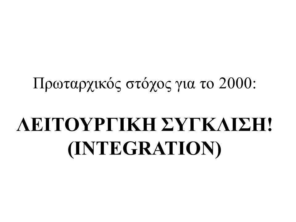 Πρωταρχικός στόχος για το 2000: ΛΕΙΤΟΥΡΓΙΚΗ ΣΥΓΚΛΙΣΗ! (INTEGRATION)