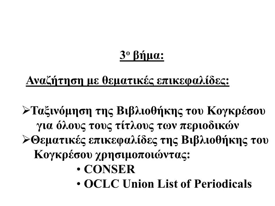Αναζήτηση με θεματικές επικεφαλίδες:  Ταξινόμηση της Βιβλιοθήκης του Κογκρέσου για όλους τους τίτλους των περιοδικών  Θεματικές επικεφαλίδες της Βιβλιοθήκης του Κογκρέσου χρησιμοποιώντας: CONSER OCLC Union List of Periodicals 3 o βήμα: