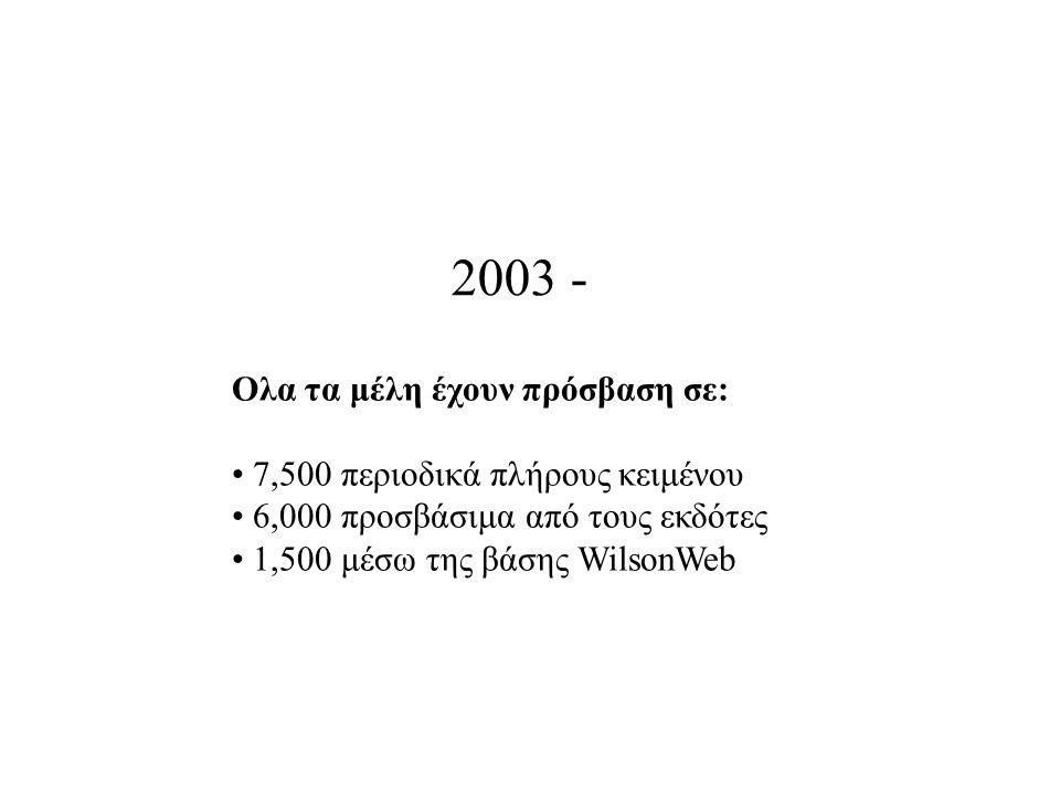 2003 - Ολα τα μέλη έχουν πρόσβαση σε: 7,500 περιοδικά πλήρους κειμένου 6,000 προσβάσιμα από τους εκδότες 1,500 μέσω της βάσης WilsonWeb