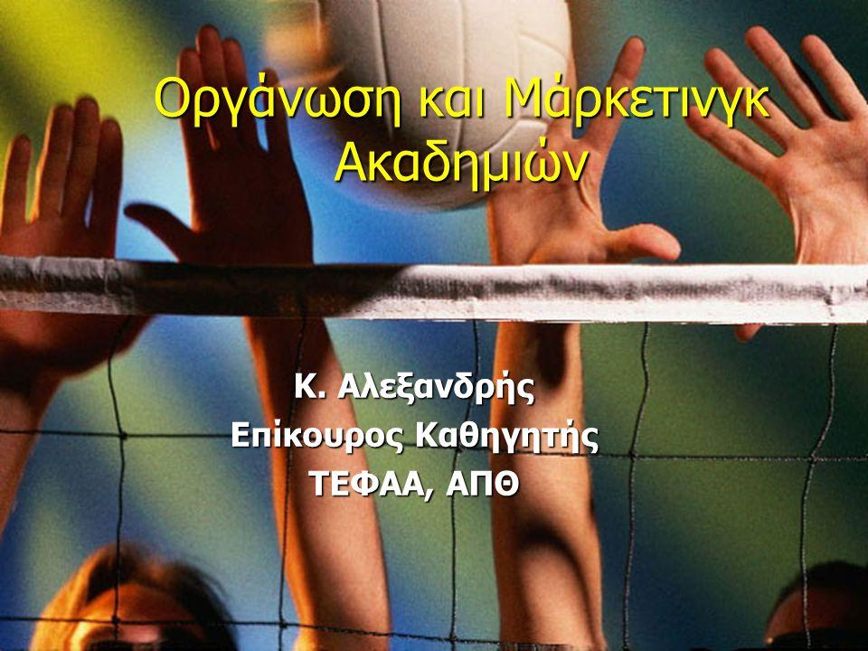 Οργάνωση και Μάρκετινγκ Ακαδημιών Πετοσφαίρισης Κ. Αλεξανδρής Επίκουρος Καθηγητής ΤΕΦΑΑ, ΑΠΘ Οργάνωση και Μάρκετινγκ Ακαδημιών Κ. Αλεξανδρής Επίκουρος