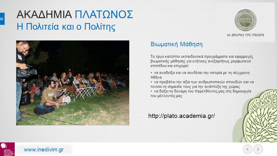 ΑΚΑΔΗΜΙΑ ΠΛΑΤΩΝΟΣ Η Πολιτεία και ο Πολίτης www.inedivim.gr Βιωματική Μάθηση Το έργο καλύπτει εκπαιδευτικά προγράμματα και εφαρμογές βιωματικής μάθησης για ενήλικες ανεξαρτήτως μορφωτικού επιπέδου και επιχειρεί: να αναδείξει και να συνδέσει την ιστορία με τη σύγχρονη Αθήνα να προβάλει την αξία των ανθρωπιστικών σπουδών και να τονίσει τη σημασία τους για την ανάπτυξη της χώρας να δείξει τη δύναμη του παρελθόντος μας στη δημιουργία του μέλλοντός μας http://plato.academia.gr/
