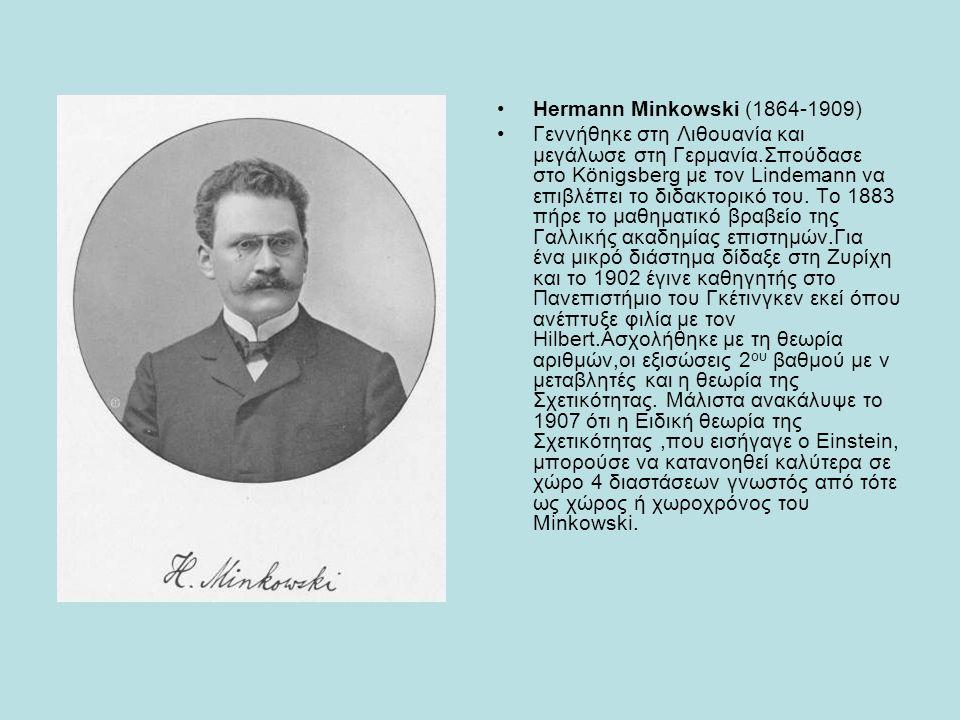 Hermann Minkowski (1864-1909) Γεννήθηκε στη Λιθουανία και μεγάλωσε στη Γερμανία.Σπούδασε στο Königsberg με τον Lindemann να επιβλέπει το διδακτορικό τ