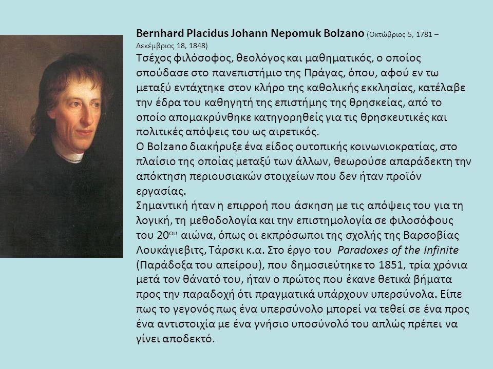 Bernhard Placidus Johann Nepomuk Bolzano (Οκτώβριος 5, 1781 – Δεκέμβριος 18, 1848) Τσέχος φιλόσοφος, θεολόγος και μαθηματικός, ο οποίος σπούδασε στο π