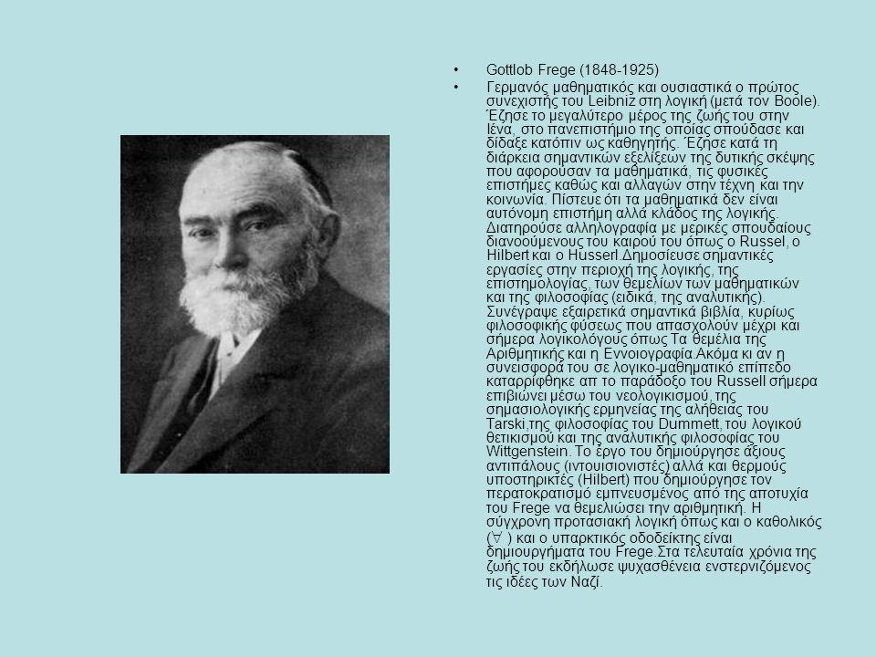 Gottlob Frege (1848-1925) Γερμανός μαθηματικός και ουσιαστικά ο πρώτος συνεχιστής του Leibniz στη λογική (μετά τον Boole). Έζησε το μεγαλύτερο μέρος τ