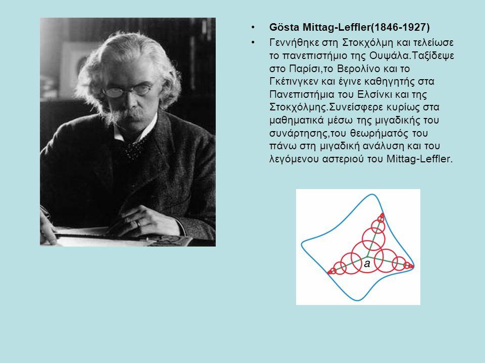 Gösta Mittag-Leffler(1846-1927) Γεννήθηκε στη Στοκχόλμη και τελείωσε το πανεπιστήμιο της Ουψάλα.Ταξίδεψε στο Παρίσι,το Βερολίνο και το Γκέτινγκεν και