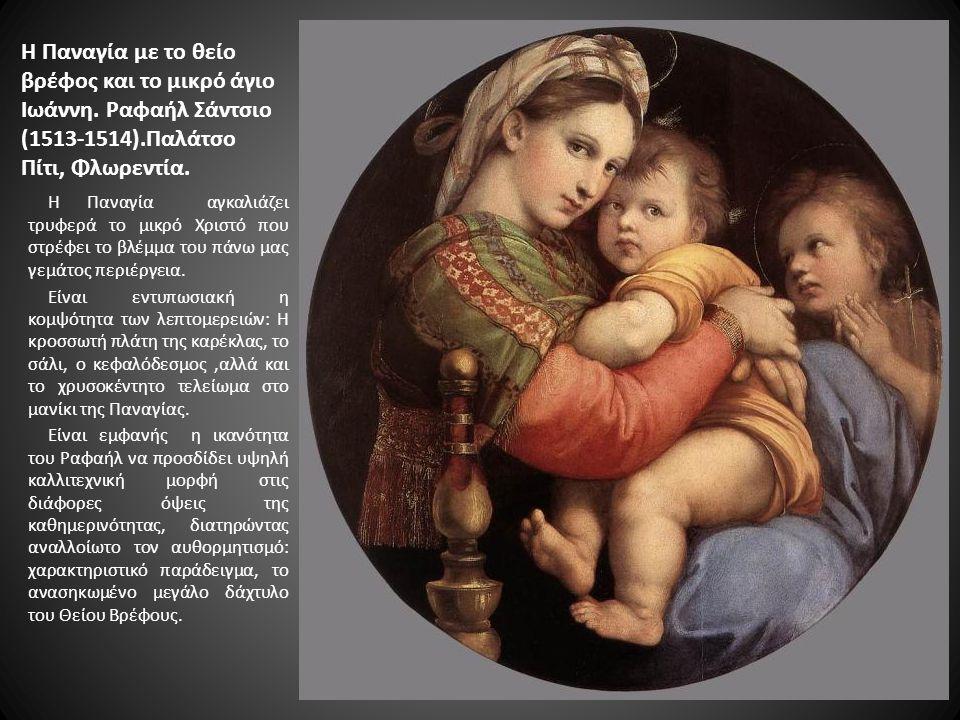 Η Παναγία με το θείο βρέφος και το μικρό άγιο Ιωάννη. Ραφαήλ Σάντσιο (1513-1514).Παλάτσο Πίτι, Φλωρεντία. Η Παναγία αγκαλιάζει τρυφερά το μικρό Χριστό