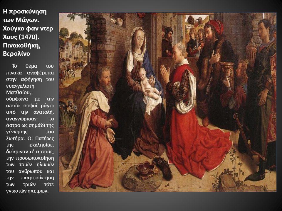 Η προσκύνηση των Μάγων. Χούγκο φαν ντερ Χους (1470). Πινακοθήκη, Βερολίνο Το θέμα του πίνακα αναφέρεται στην αφήγηση του ευαγγελιστή Ματθαίου, σύμφωνα