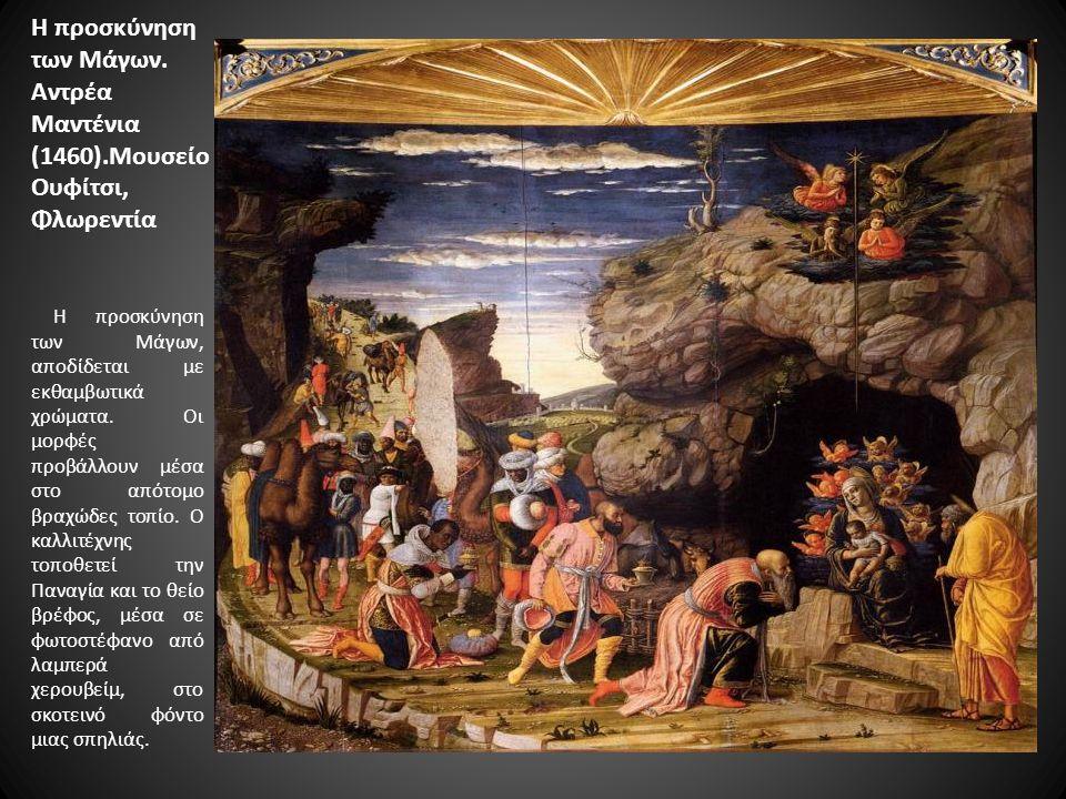 Η προσκύνηση των Μάγων. Αντρέα Μαντένια (1460).Μουσείο Ουφίτσι, Φλωρεντία Η προσκύνηση των Μάγων, αποδίδεται με εκθαμβωτικά χρώματα. Οι μορφές προβάλλ