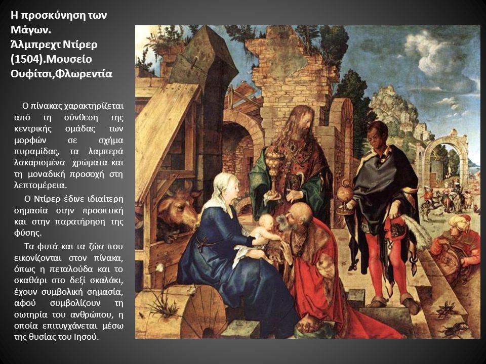 Η προσκύνηση των Μάγων. Άλμπρεχτ Nτίρερ (1504).Μουσείο Ουφίτσι,Φλωρεντία Ο πίνακας χαρακτηρίζεται από τη σύνθεση της κεντρικής ομάδας των μορφών σε σχ