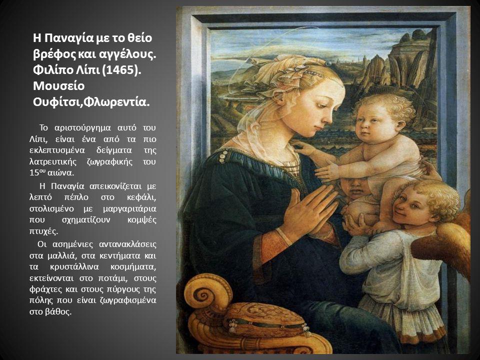 Η Παναγία με το θείο βρέφος και αγγέλους. Φιλίπο Λίπι (1465). Μουσείο Ουφίτσι,Φλωρεντία. Το αριστούργημα αυτό του Λίπι, είναι ένα από τα πιο εκλεπτυσμ