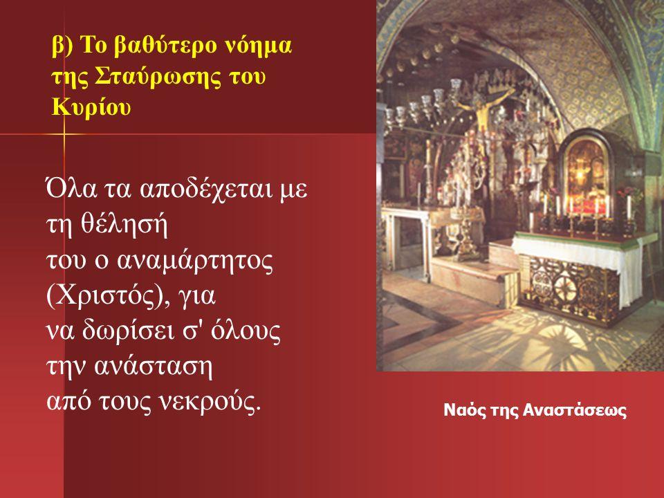 Ναός της Αναστάσεως Όλα τα αποδέχεται με τη θέλησή του ο αναμάρτητος (Χριστός), για να δωρίσει σ' όλους την ανάσταση από τους νεκρούς. β) Το βαθύτερο