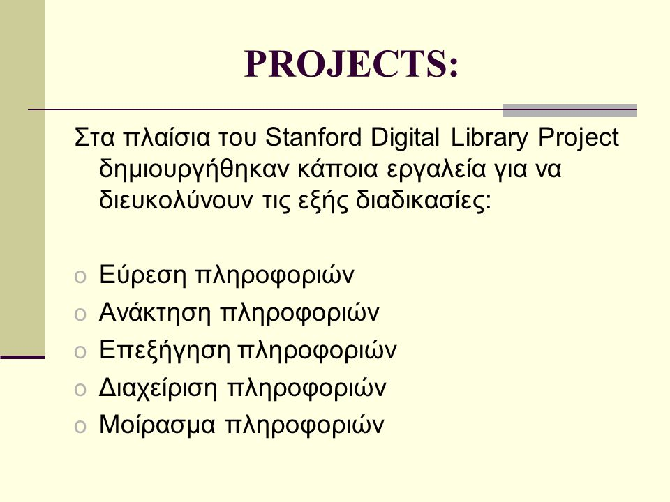 PROJECTS: Στα πλαίσια του Stanford Digital Library Project δημιουργήθηκαν κάποια εργαλεία για να διευκολύνουν τις εξής διαδικασίες: o Εύρεση πληροφοριών o Ανάκτηση πληροφοριών o Επεξήγηση πληροφοριών o Διαχείριση πληροφοριών o Μοίρασμα πληροφοριών