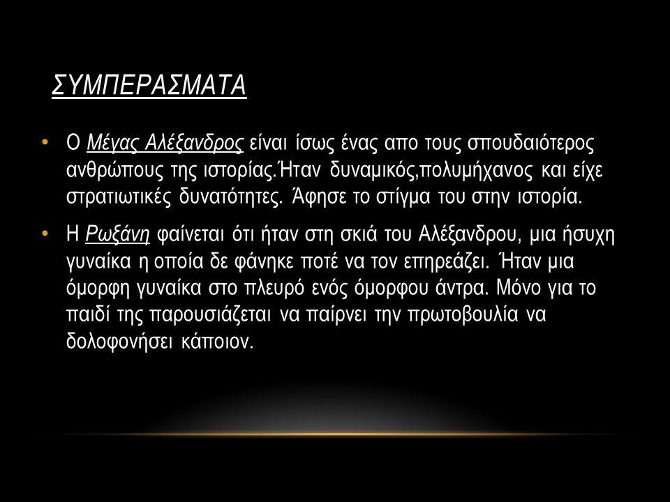 ΣΥΜΠΕΡΑΣΜΑΤΑ Ο Μέγας Αλέξανδρος είναι ίσως ένας απο τους σπουδαιότερος ανθρώπους της ιστορίας.Ήταν δυναμικός,πολυμήχανος και είχε στρατιωτικές δυνατότ