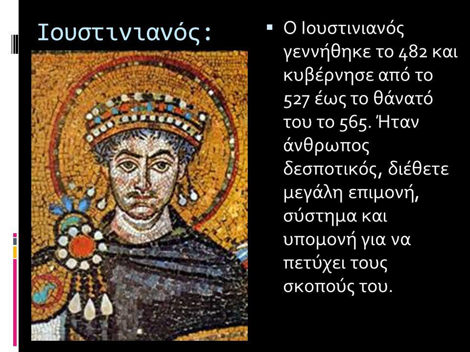 Ιουστινιανός:  Ο Ιουστινιανός γεννήθηκε το 482 και κυβέρνησε από το 527 έως το θάνατό του το 565. Ήταν άνθρωπος δεσποτικός, διέθετε μεγάλη επιμονή, σ