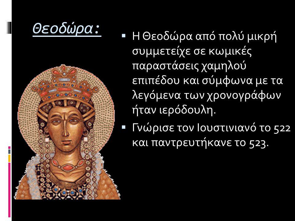 Θεοδώρα:  Η Θεοδώρα από πολύ μικρή συμμετείχε σε κωμικές παραστάσεις χαμηλού επιπέδου και σύμφωνα με τα λεγόμενα των χρονογράφων ήταν ιερόδουλη.  Γν