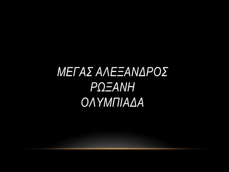 ΜΕΓΑΣ ΑΛΕΞΑΝΔΡΟΣ ΡΩΞΑΝΗ ΟΛΥΜΠΙΑΔΑ