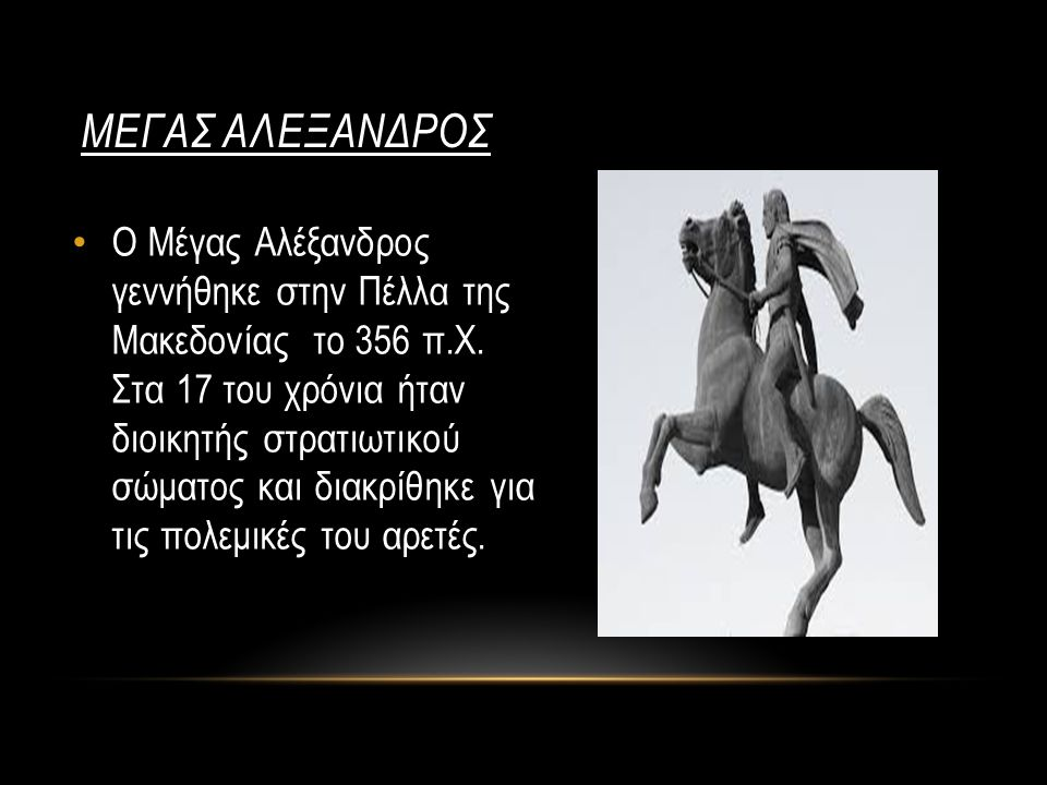 ΜΕΓΑΣ ΑΛΕΞΑΝΔΡΟΣ Ο Μέγας Αλέξανδρος γεννήθηκε στην Πέλλα της Μακεδονίας το 356 π.Χ. Στα 17 του χρόνια ήταν διοικητής στρατιωτικού σώματος και διακρίθη