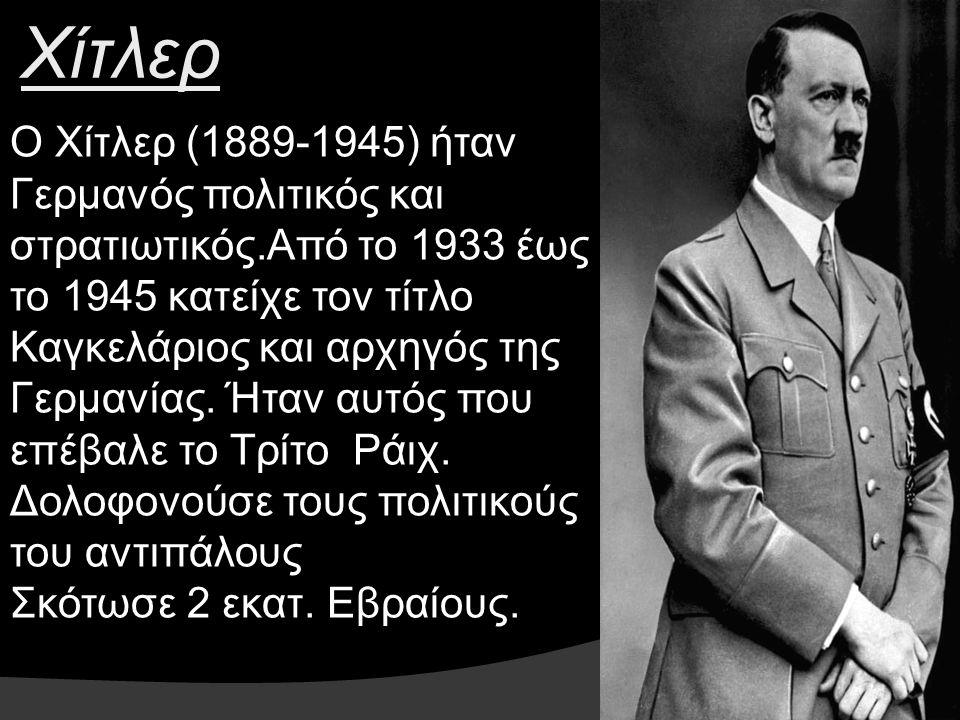 Ο Χίτλερ (1889-1945) ήταν Γερμανός πολιτικός και στρατιωτικός.Από το 1933 έως το 1945 κατείχε τον τίτλο Καγκελάριος και αρχηγός της Γερμανίας. Ήταν αυ