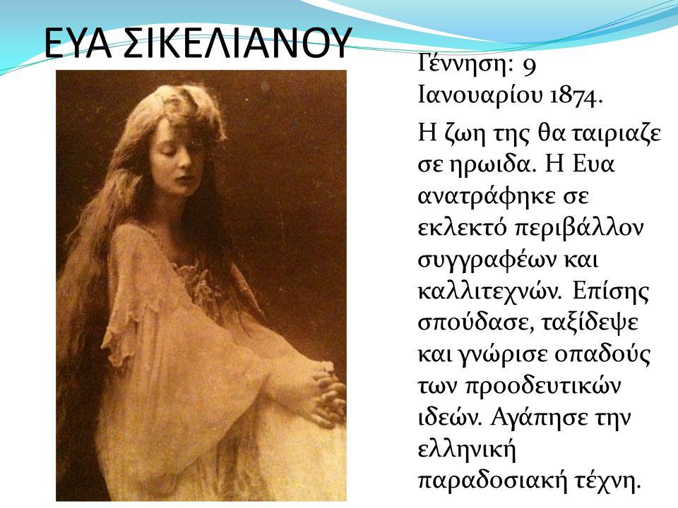 ΕΥΑ ΣΙΚΕΛΙΑΝΟΥ Γέννηση: 9 Ιανουαρίου 1874. Η ζωη της θα ταιριαζε σε ηρωιδα. Η Ευα ανατράφηκε σε εκλεκτό περιβάλλον συγγραφέων και καλλιτεχνών. Επίσης