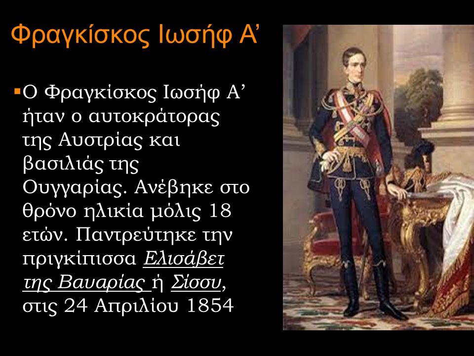 Φραγκίσκος Ιωσήφ Α'  Ο Φραγκίσκος Ιωσήφ Α' ήταν ο αυτοκράτορας της Αυστρίας και βασιλιάς της Ουγγαρίας. Ανέβηκε στο θρόνο ηλικία μόλις 18 ετών. Παντρ