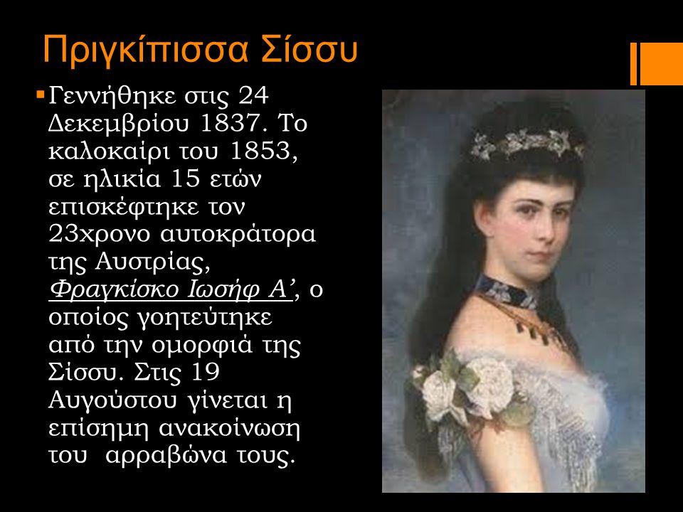 Πριγκίπισσα Σίσσυ  Γεννήθηκε στις 24 Δεκεμβρίου 1837. Το καλοκαίρι του 1853, σε ηλικία 15 ετών επισκέφτηκε τον 23χρονο αυτοκράτορα της Αυστρίας, Φραγ