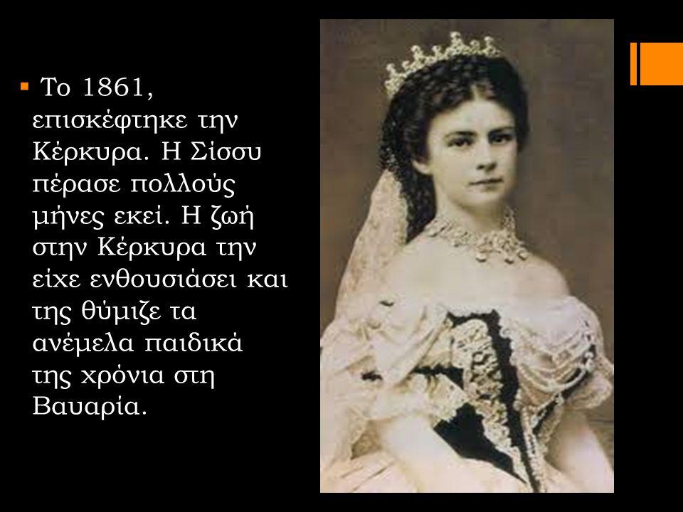  Το 1861, επισκέφτηκε την Κέρκυρα. Η Σίσσυ πέρασε πολλούς μήνες εκεί. Η ζωή στην Κέρκυρα την είχε ενθουσιάσει και της θύμιζε τα ανέμελα παιδικά της χ