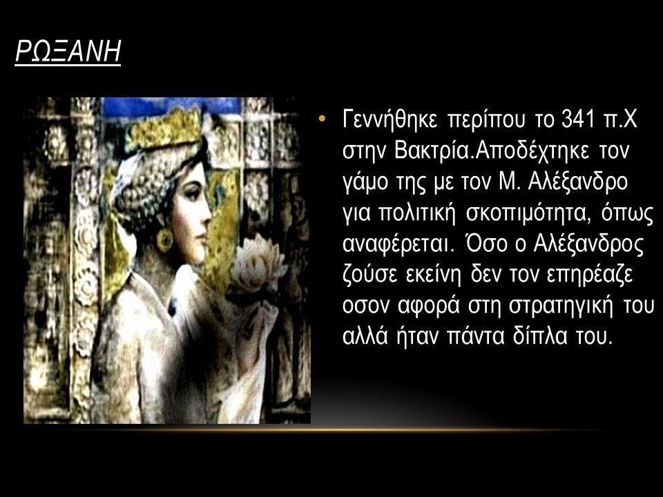 ΡΩΞΑΝΗ Γεννήθηκε περίπου το 341 π.Χ στην Βακτρία.Αποδέχτηκε τον γάμο της με τον Μ. Αλέξανδρο για πολιτική σκοπιμότητα, όπως αναφέρεται. Όσο ο Αλέξανδρ
