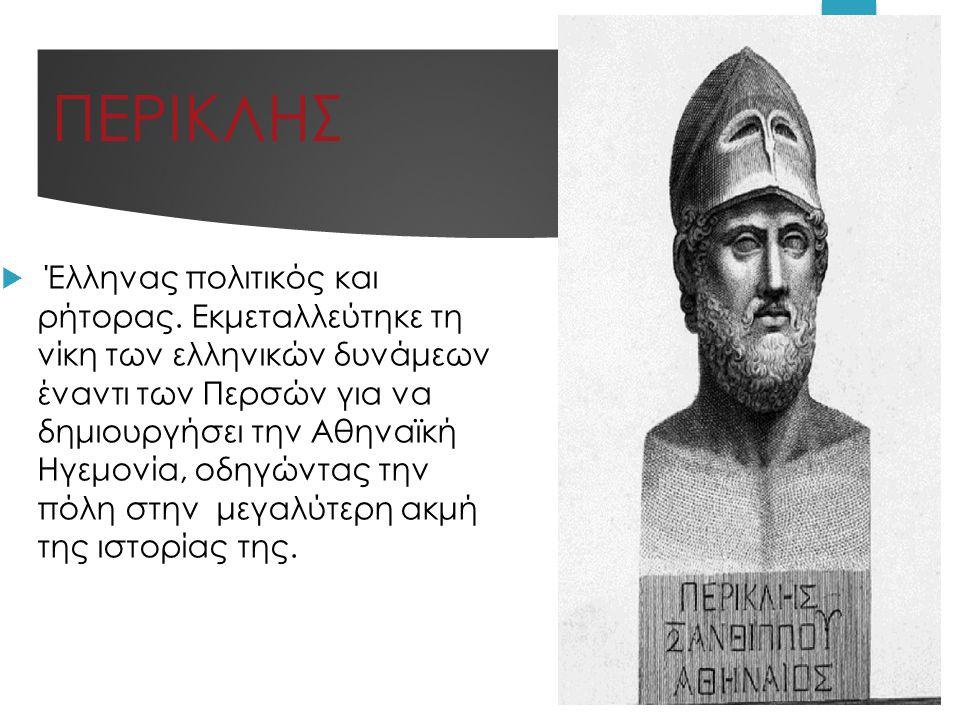 ΠΕΡΙΚΛΗΣ  Έλληνας πολιτικός και ρήτορας. Εκμεταλλεύτηκε τη νίκη των ελληνικών δυνάμεων έναντι των Περσών για να δημιουργήσει την Αθηναϊκή Ηγεμονία, ο