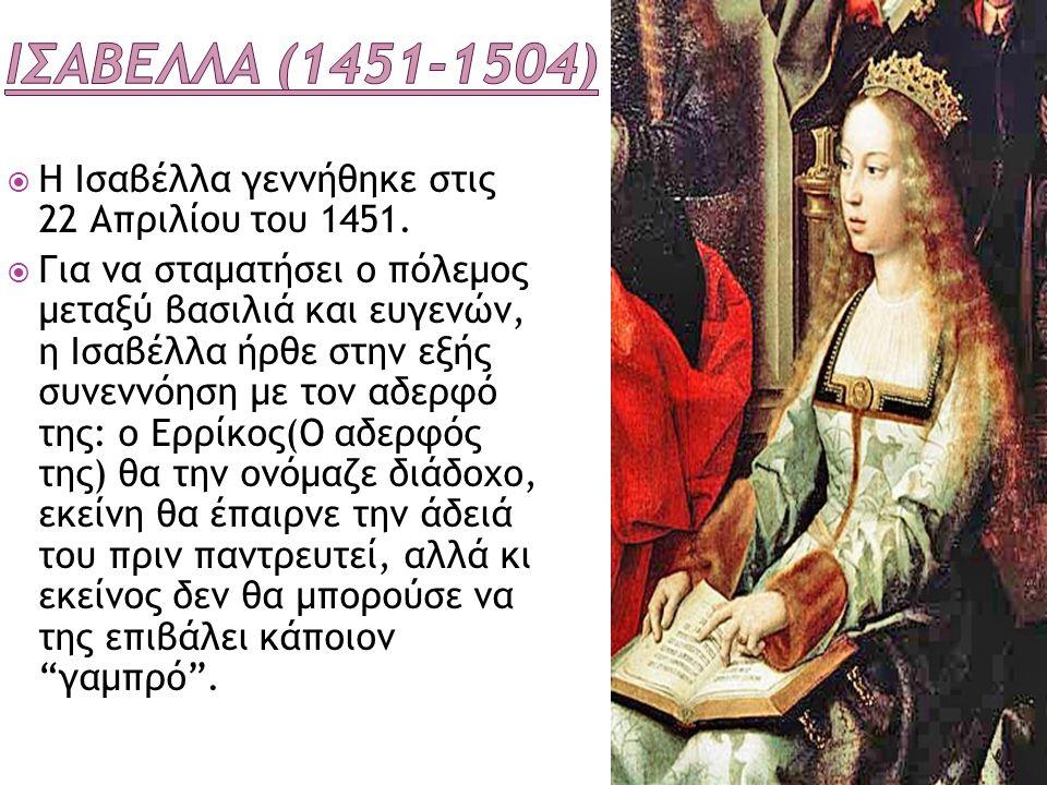  Η Ισαβέλλα γεννήθηκε στις 22 Απριλίου του 1451.  Για να σταματήσει ο πόλεμος μεταξύ βασιλιά και ευγενών, η Ισαβέλλα ήρθε στην εξής συνεννόηση με το