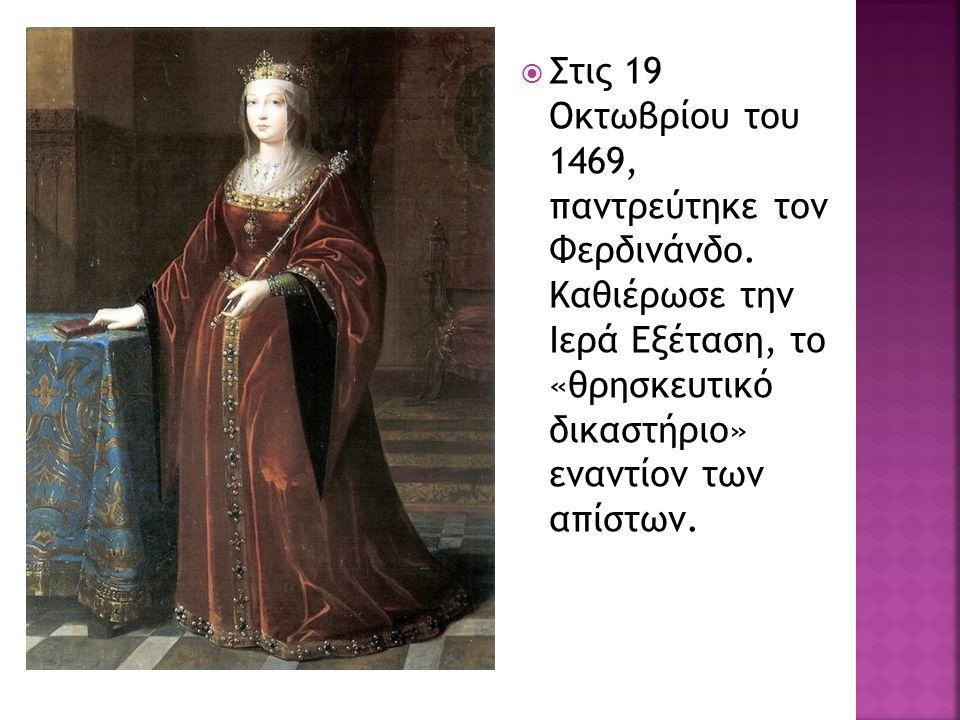  Στις 19 Οκτωβρίου του 1469, παντρεύτηκε τον Φερδινάνδο. Καθιέρωσε την Ιερά Εξέταση, το «θρησκευτικό δικαστήριο» εναντίον των απίστων.