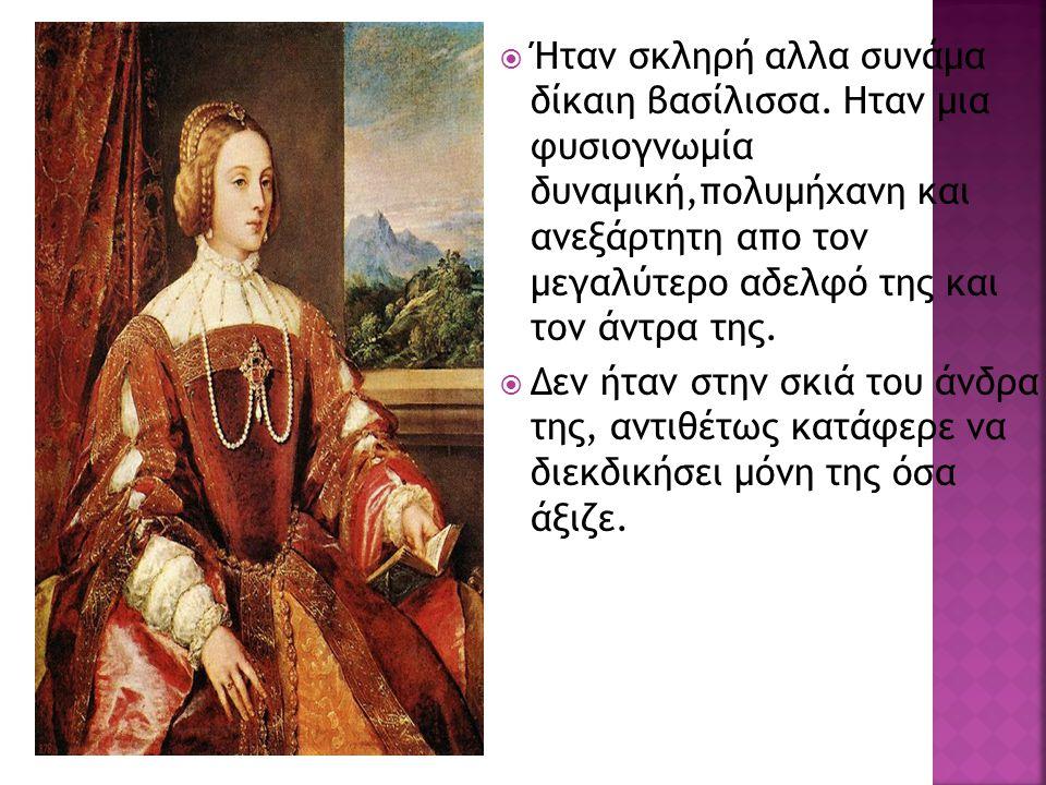  Ήταν σκληρή αλλα συνάμα δίκαιη βασίλισσα. Ηταν μια φυσιογνωμία δυναμική,πολυμήχανη και ανεξάρτητη απο τον μεγαλύτερο αδελφό της και τον άντρα της. 
