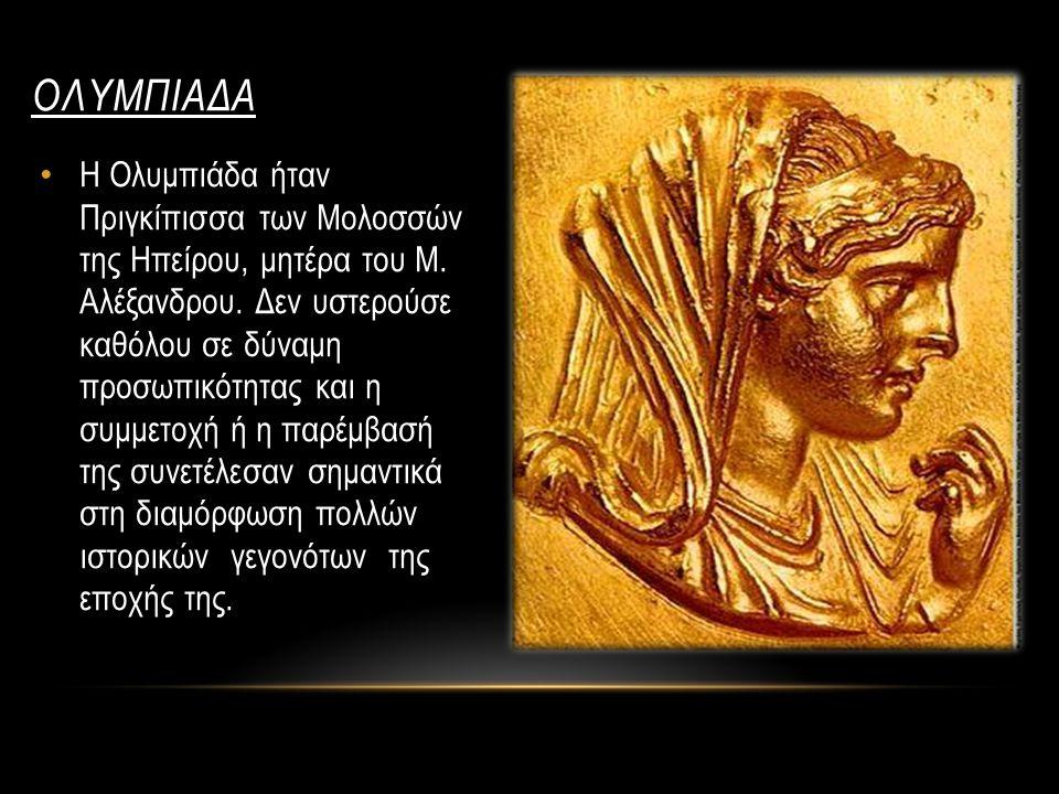 ΟΛΥΜΠΙΑΔΑ Η Ολυμπιάδα ήταν Πριγκίπισσα των Μολοσσών της Ηπείρου, μητέρα του Μ. Αλέξανδρου. Δεν υστερούσε καθόλου σε δύναμη προσωπικότητας και η συμμετ