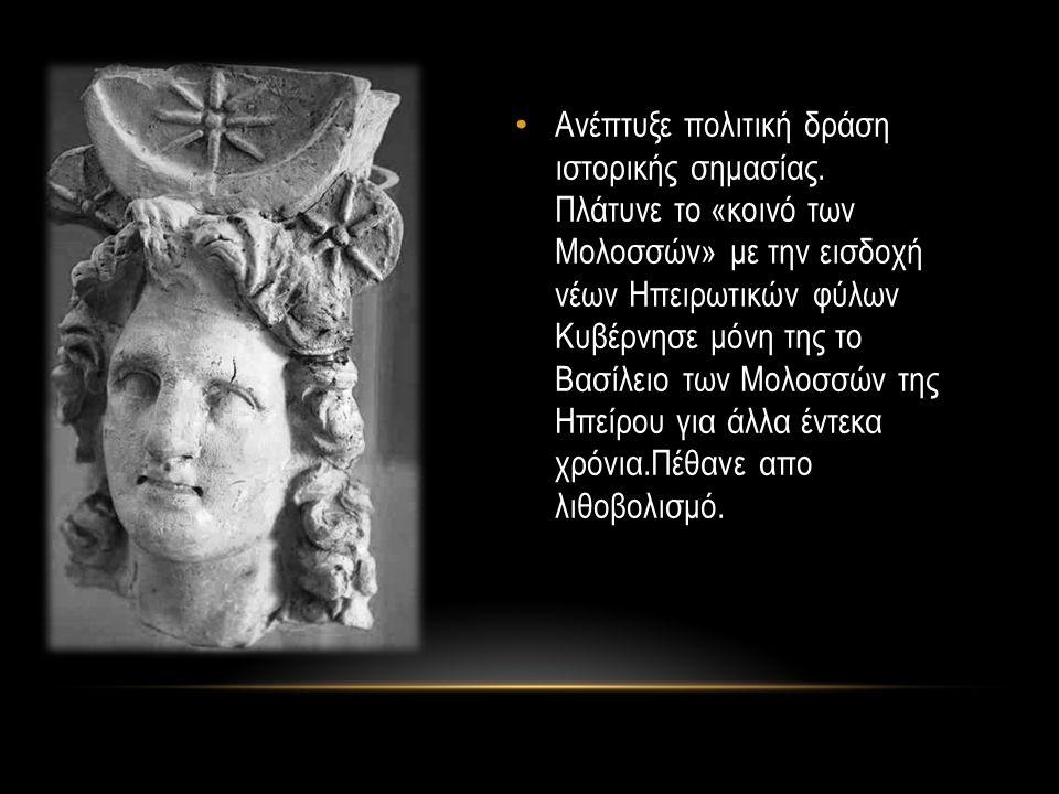 Ανέπτυξε πολιτική δράση ιστορικής σημασίας. Πλάτυνε το «κοινό των Μολοσσών» με την εισδοχή νέων Ηπειρωτικών φύλων Κυβέρνησε μόνη της το Βασίλειο των Μ